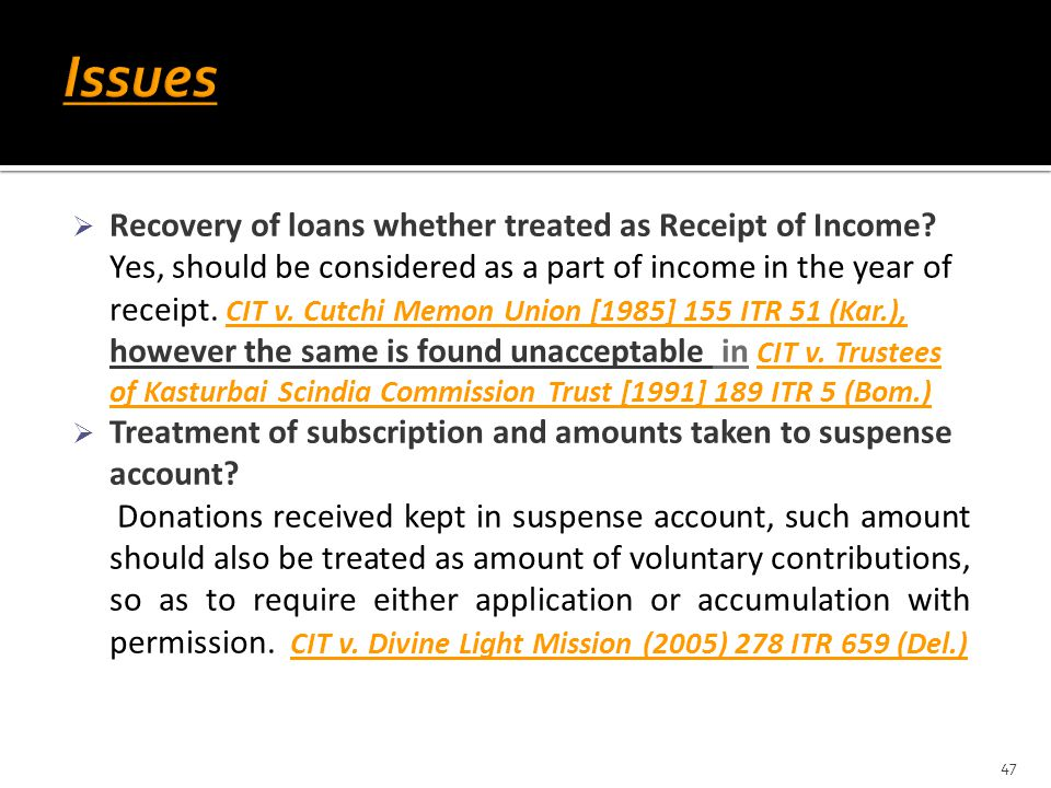  Recovery of loans whether treated as Receipt of Income? Yes, should be considered as a part of income in the year of receipt. CIT v. Cutchi Memon Un