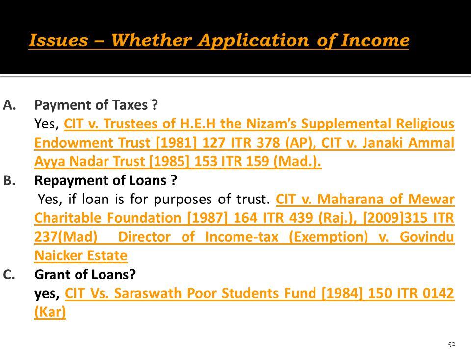 A.Payment of Taxes ? Yes, CIT v. Trustees of H.E.H the Nizam's Supplemental Religious Endowment Trust [1981] 127 ITR 378 (AP), CIT v. Janaki Ammal Ayy