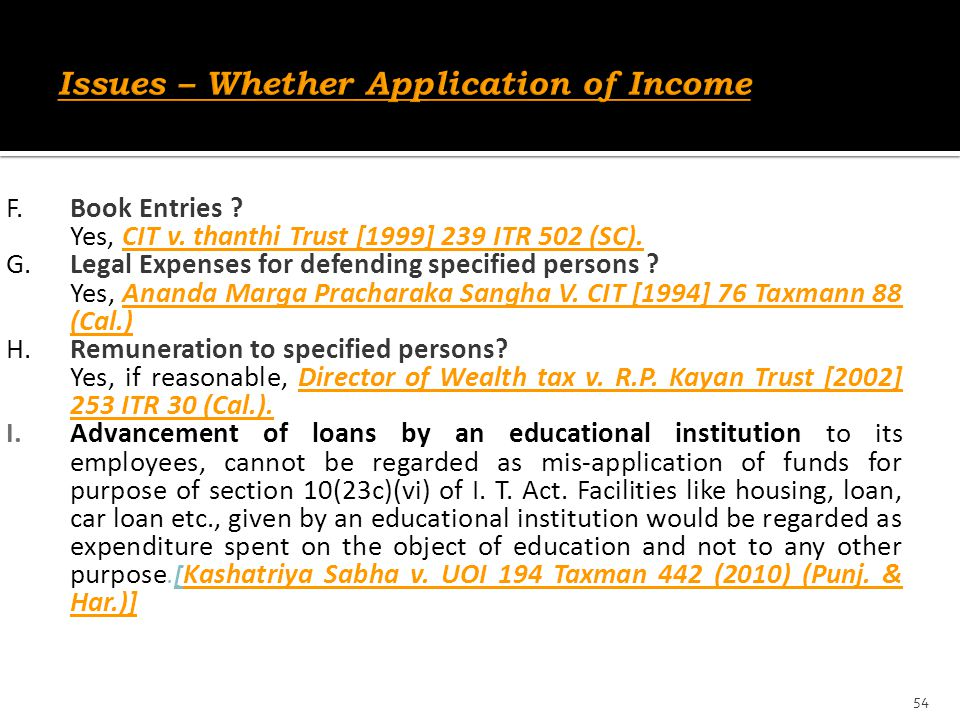 F.Book Entries ? Yes, CIT v. thanthi Trust [1999] 239 ITR 502 (SC). G.Legal Expenses for defending specified persons ? Yes, Ananda Marga Pracharaka Sa