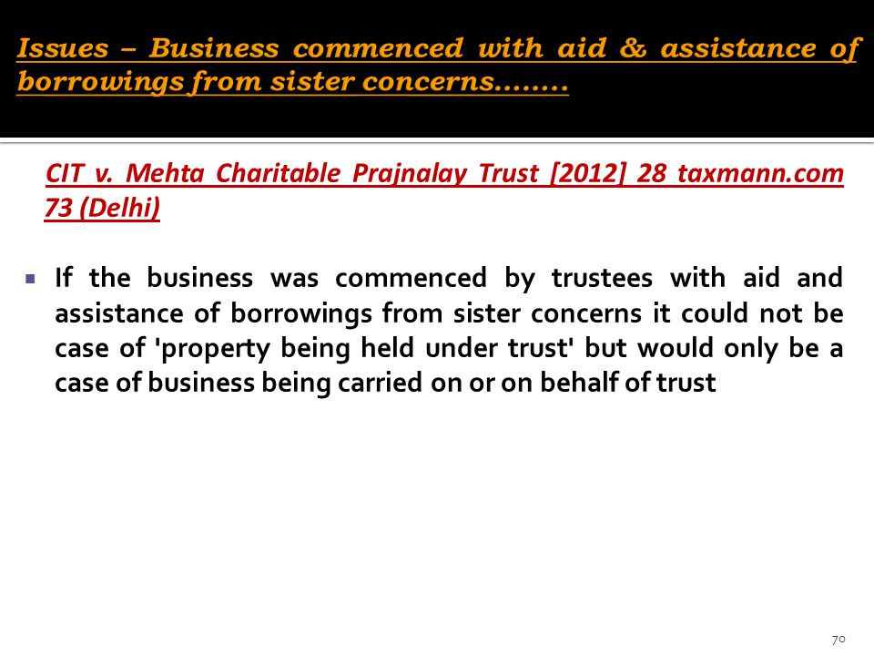 CIT v. Mehta Charitable Prajnalay Trust [2012] 28 taxmann.com 73 (Delhi)  If the business was commenced by trustees with aid and assistance of borrow