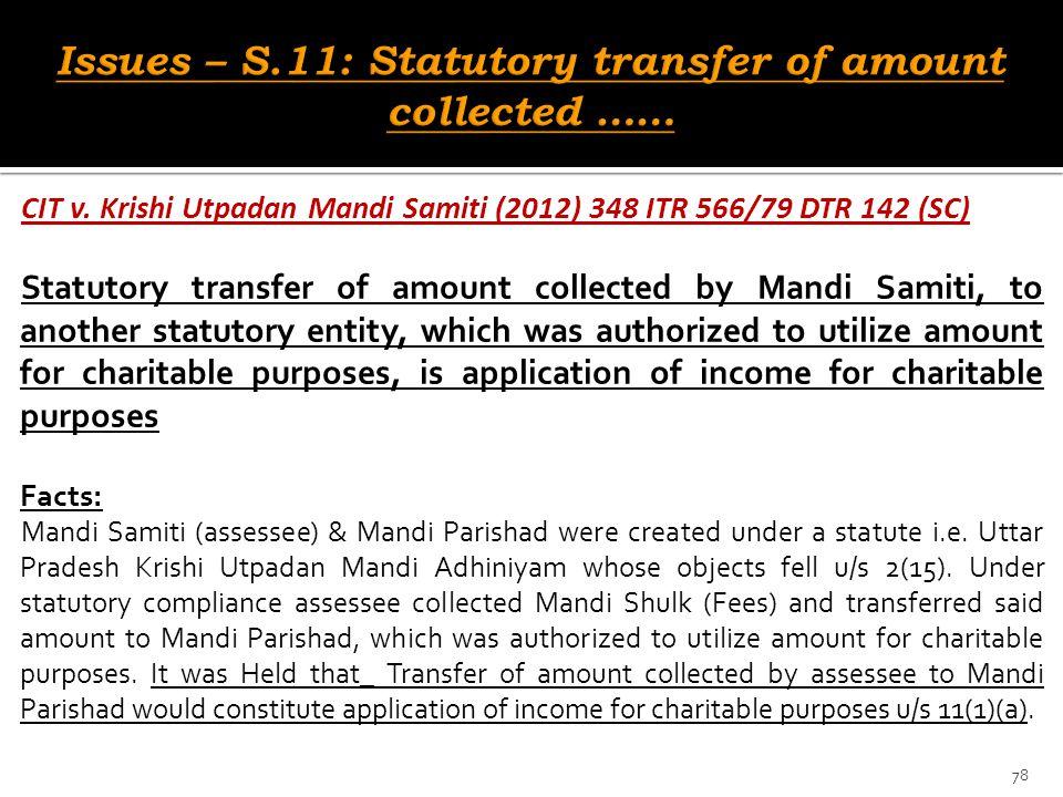 CIT v. Krishi Utpadan Mandi Samiti (2012) 348 ITR 566/79 DTR 142 (SC) Statutory transfer of amount collected by Mandi Samiti, to another statutory ent