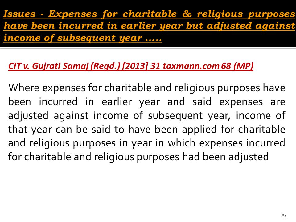 CIT v. Gujrati Samaj (Regd.) [2013] 31 taxmann.com 68 (MP) Where expenses for charitable and religious purposes have been incurred in earlier year and