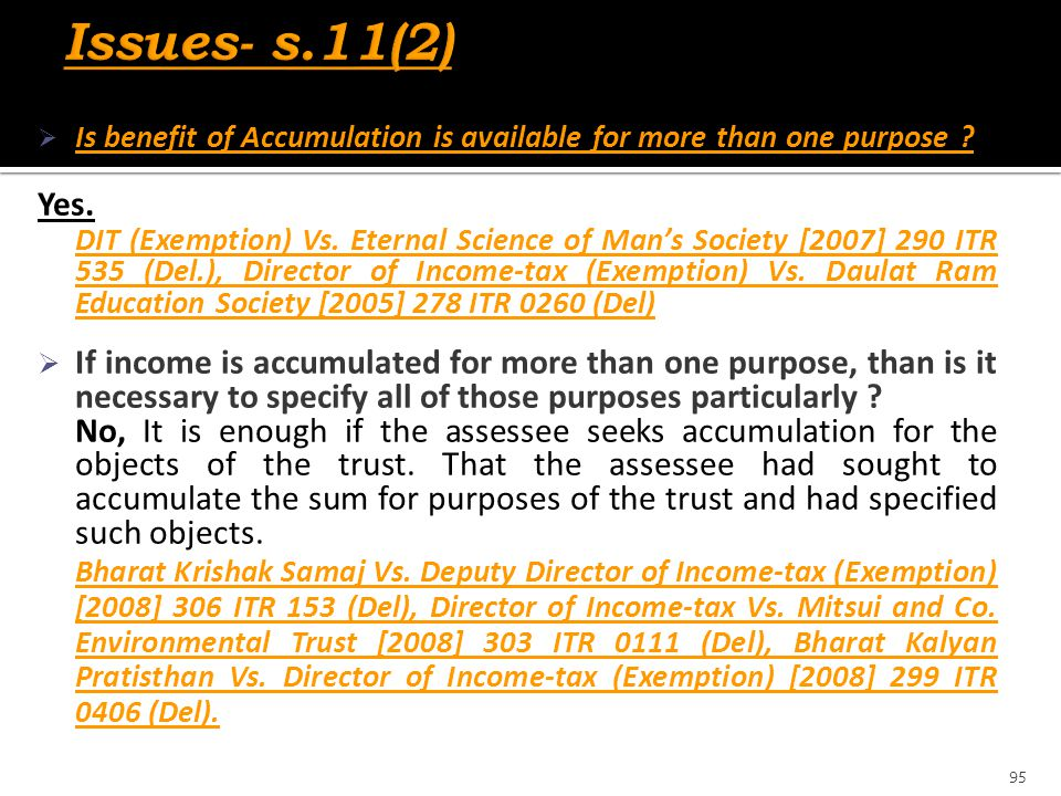  Is benefit of Accumulation is available for more than one purpose ? Yes. DIT (Exemption) Vs. Eternal Science of Man's Society [2007] 290 ITR 535 (De