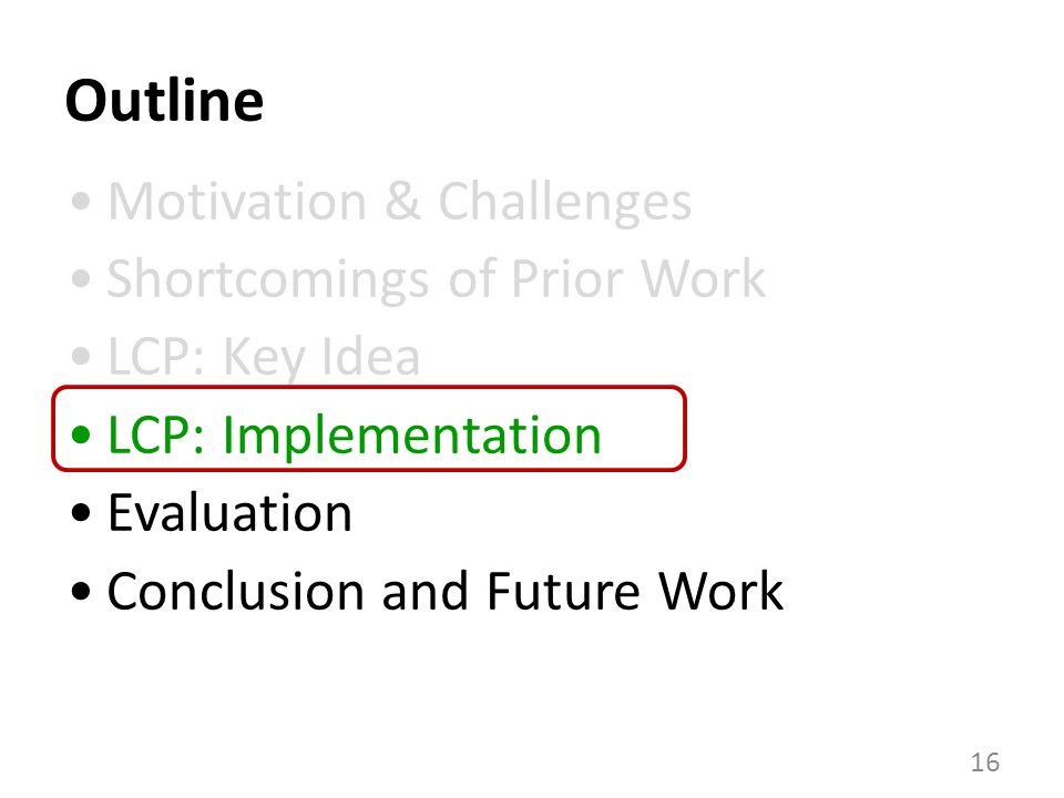 Outline 16 Motivation & Challenges Shortcomings of Prior Work LCP: Key Idea LCP: Implementation Evaluation Conclusion and Future Work