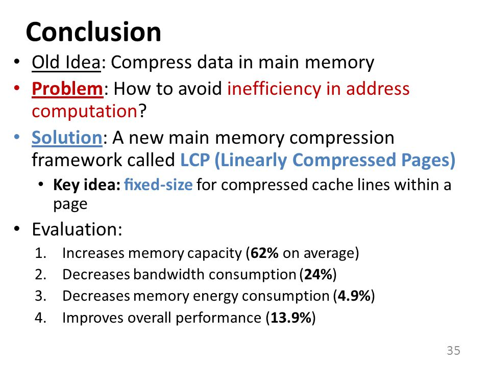 Conclusion Old Idea: Compress data in main memory Problem: How to avoid inefficiency in address computation.