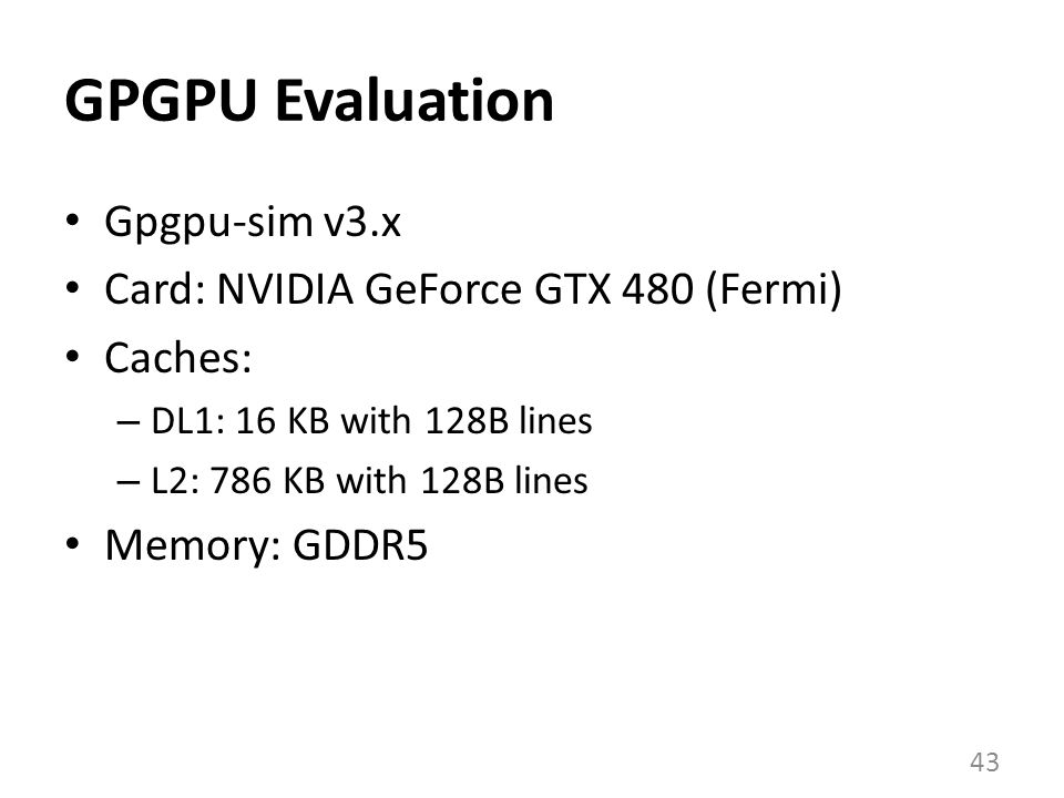 GPGPU Evaluation Gpgpu-sim v3.x Card: NVIDIA GeForce GTX 480 (Fermi) Caches: – DL1: 16 KB with 128B lines – L2: 786 KB with 128B lines Memory: GDDR5 43