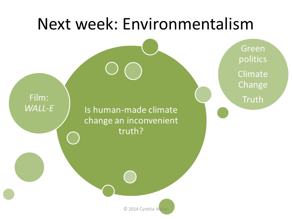 Next week: Environmentalism Is human-made climate change an inconvenient truth? Film: WALL-E Green politics Climate Change Truth © 2014 Cynthia Weber