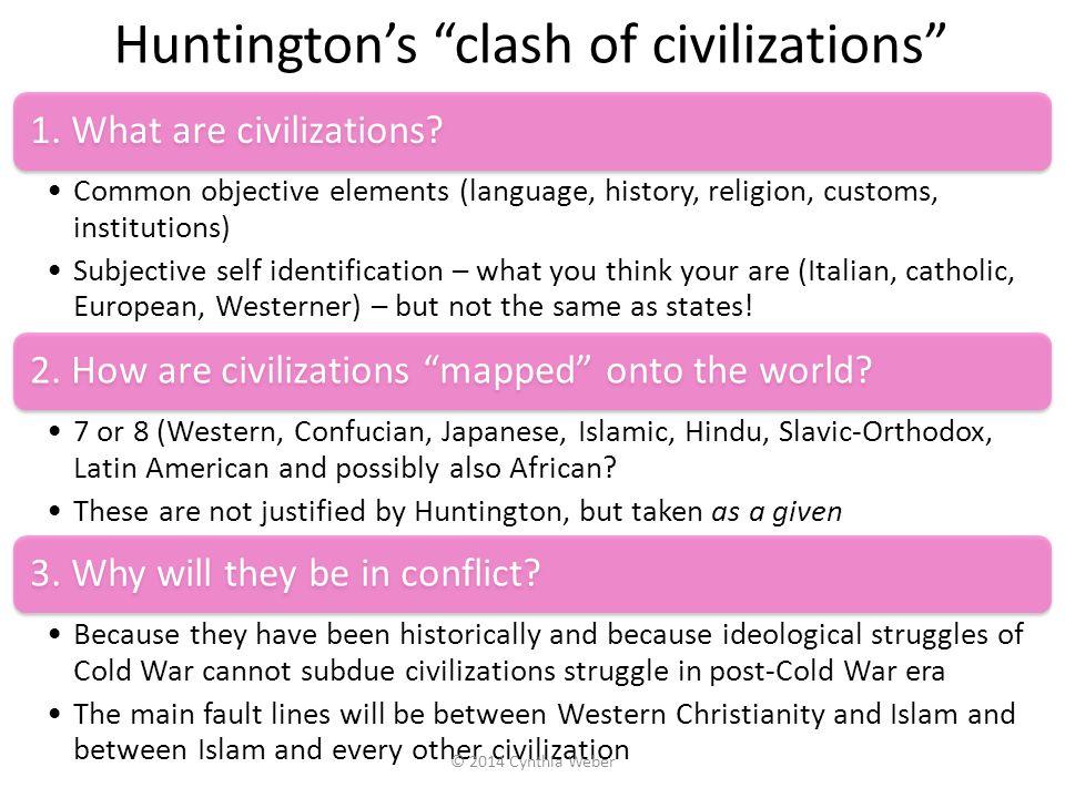 "Huntington's ""clash of civilizations"" 1. What are civilizations? Common objective elements (language, history, religion, customs, institutions) Subjec"