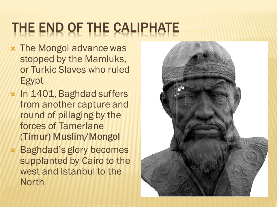  The Mongol advance was stopped by the Mamluks, or Turkic Slaves who ruled Egypt  In 1401, Baghdad suffers from another capture and round of pillaging by the forces of Tamerlane (Timur) Muslim/Mongol  Baghdad's glory becomes supplanted by Cairo to the west and Istanbul to the North