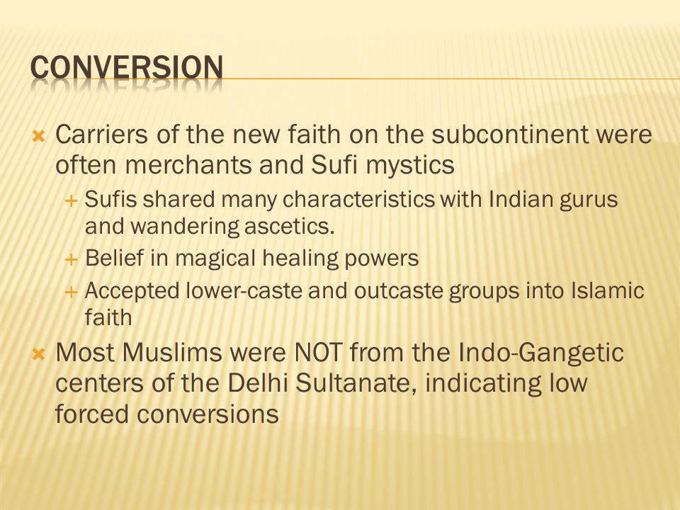  Carriers of the new faith on the subcontinent were often merchants and Sufi mystics  Sufis shared many characteristics with Indian gurus and wandering ascetics.