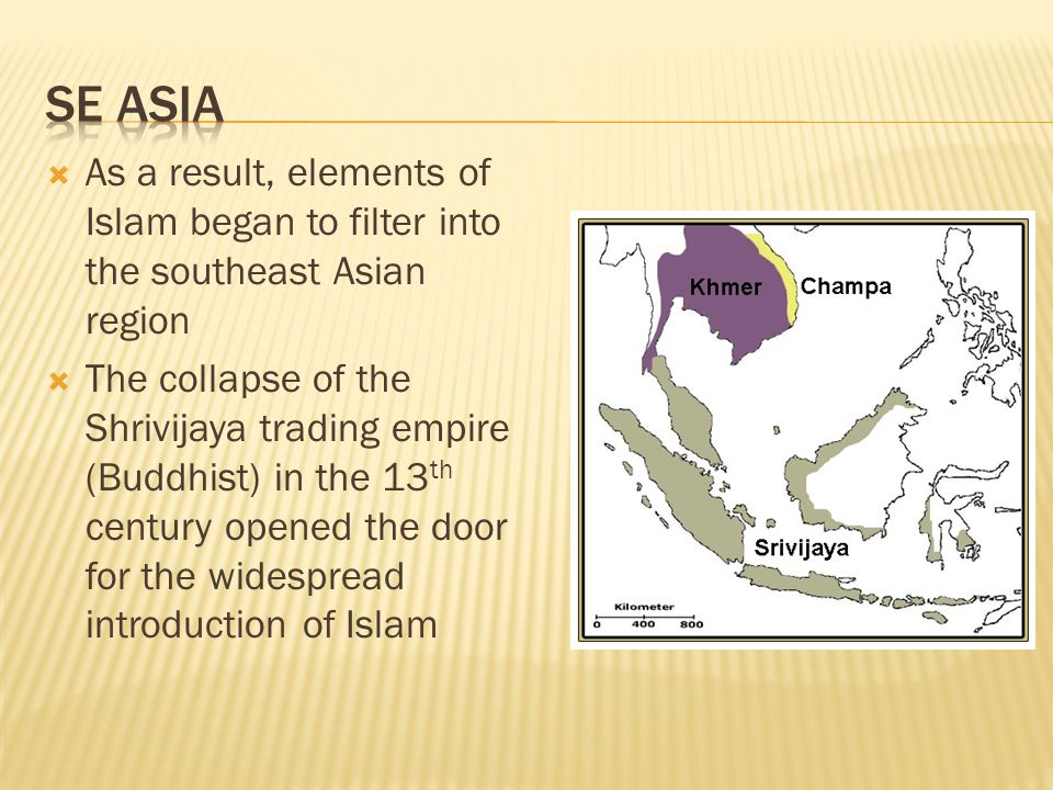  As a result, elements of Islam began to filter into the southeast Asian region  The collapse of the Shrivijaya trading empire (Buddhist) in the 13 th century opened the door for the widespread introduction of Islam