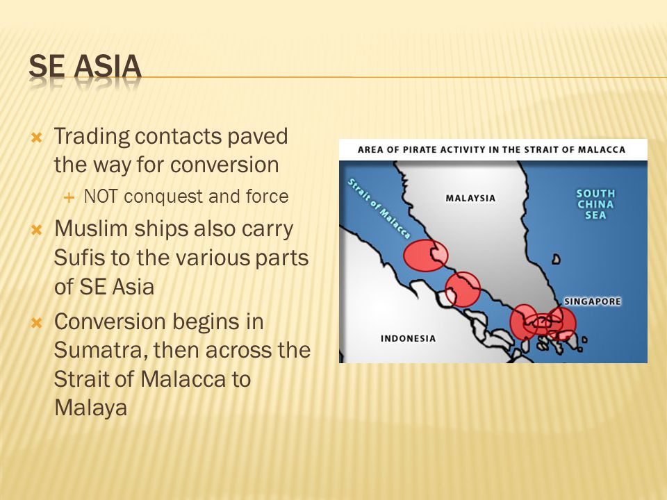  Trading contacts paved the way for conversion  NOT conquest and force  Muslim ships also carry Sufis to the various parts of SE Asia  Conversion begins in Sumatra, then across the Strait of Malacca to Malaya
