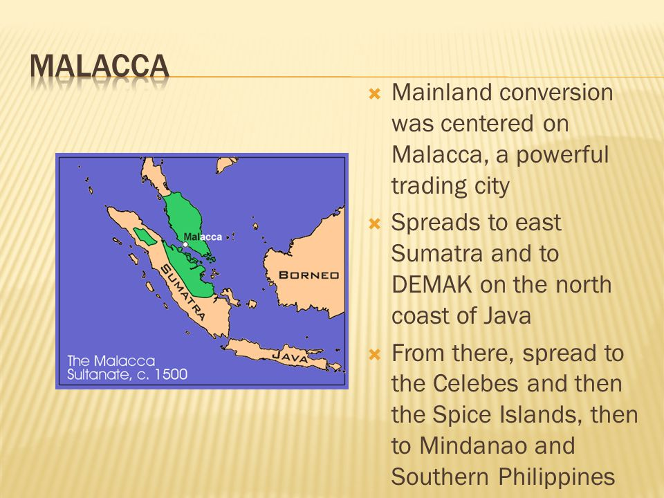 Mainland conversion was centered on Malacca, a powerful trading city  Spreads to east Sumatra and to DEMAK on the north coast of Java  From there, spread to the Celebes and then the Spice Islands, then to Mindanao and Southern Philippines