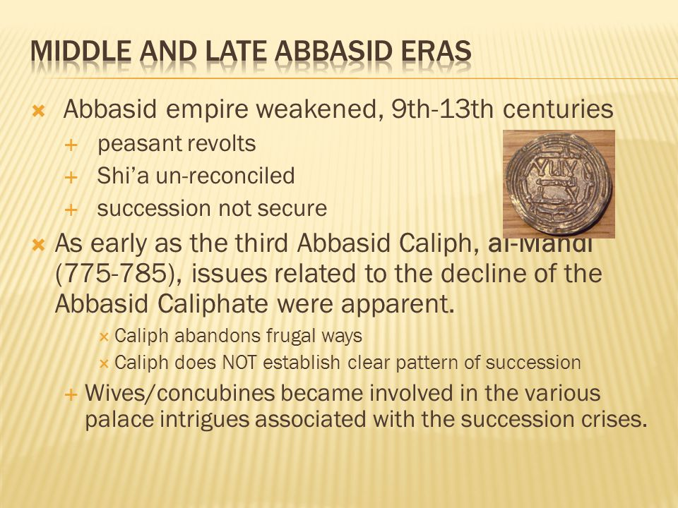  Abbasid empire weakened, 9th-13th centuries  peasant revolts  Shi'a un-reconciled  succession not secure  As early as the third Abbasid Caliph, al-Mahdi (775-785), issues related to the decline of the Abbasid Caliphate were apparent.