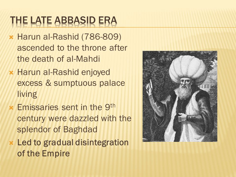  Harun al-Rashid (786-809) ascended to the throne after the death of al-Mahdi  Harun al-Rashid enjoyed excess & sumptuous palace living  Emissaries sent in the 9 th century were dazzled with the splendor of Baghdad  Led to gradual disintegration of the Empire