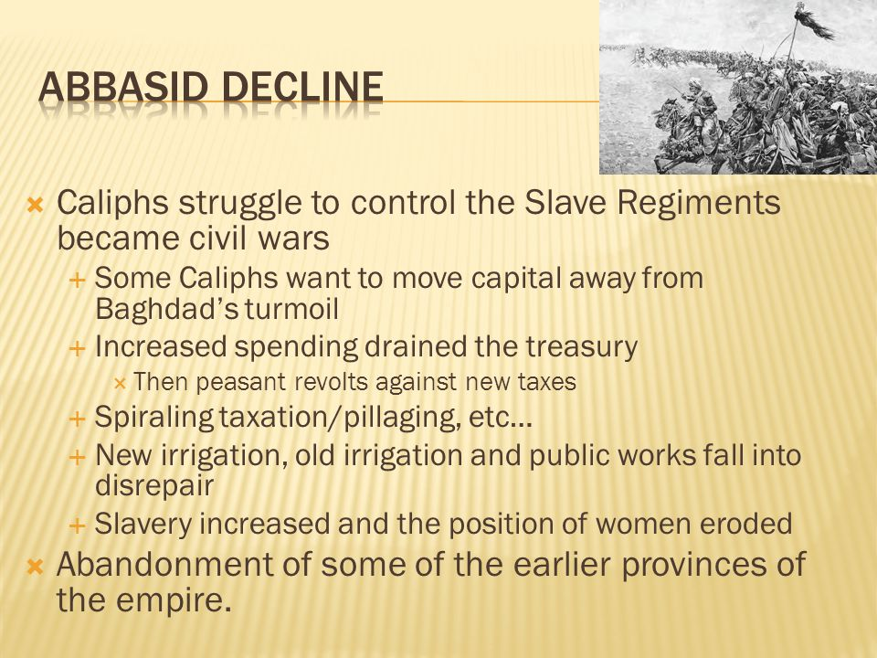  Caliphs struggle to control the Slave Regiments became civil wars  Some Caliphs want to move capital away from Baghdad's turmoil  Increased spending drained the treasury  Then peasant revolts against new taxes  Spiraling taxation/pillaging, etc…  New irrigation, old irrigation and public works fall into disrepair  Slavery increased and the position of women eroded  Abandonment of some of the earlier provinces of the empire.