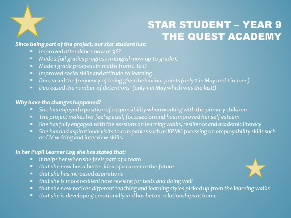 Since being part of the project, our star student has:  Improved attendance now at 96%  Made 2 full grades progress in English now up to grade C  Made 1 grade progress in maths from E to D  Improved social skills and attitude to learning  Decreased the frequency of being given behaviour points (only 2 in May and 1 in June)  Decreased the number of detentions (only 1 in May which was the last!) Why have the changes happened.