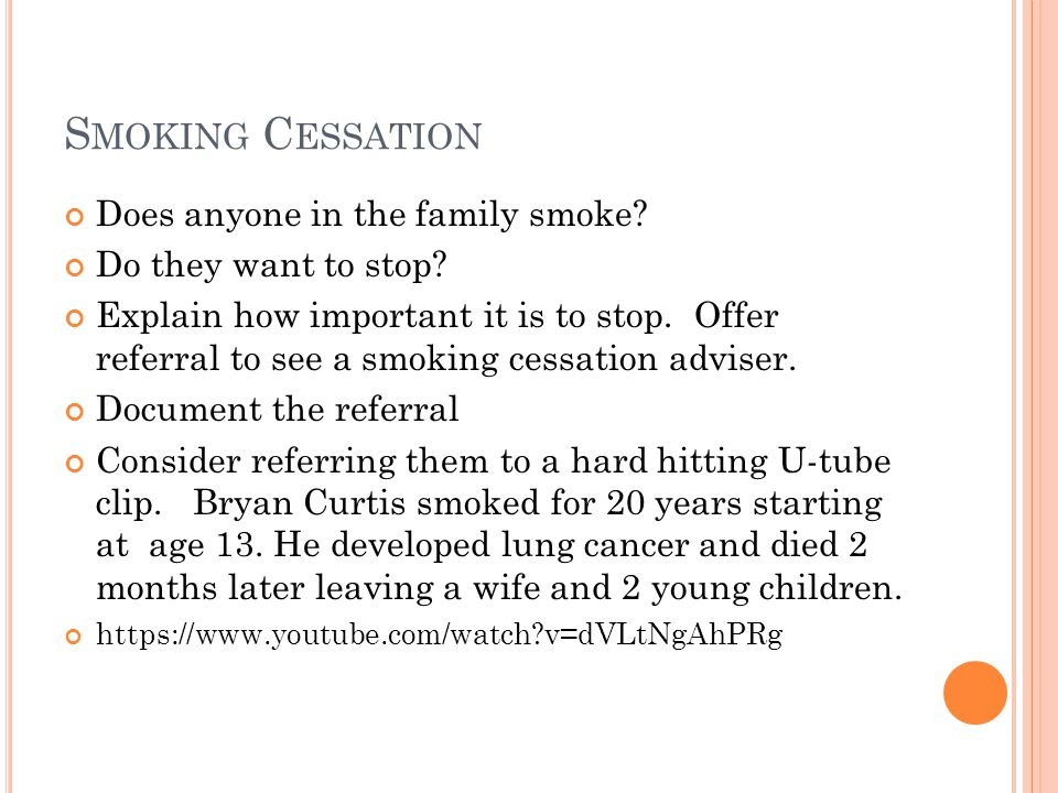 S MOKING C ESSATION Does anyone in the family smoke? Do they want to stop? Explain how important it is to stop. Offer referral to see a smoking cessat