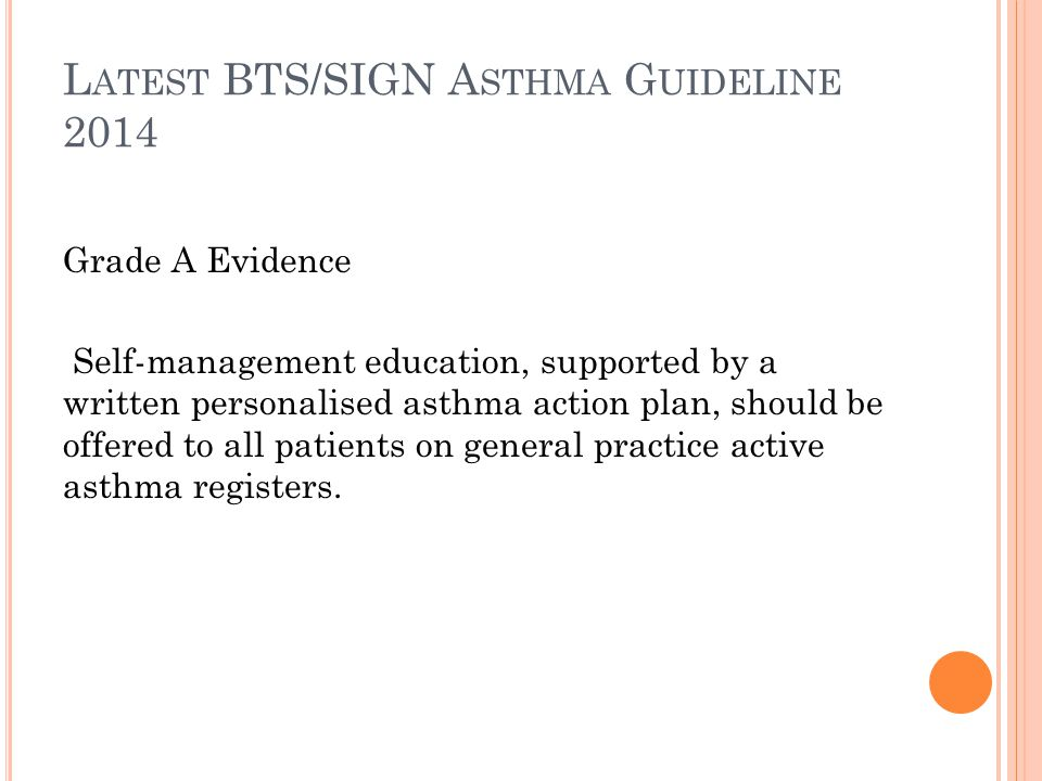 L ATEST BTS/SIGN GUIDELINE ALSO RECOMMENDS THAT IN P RIMARY C ARE … Practices should ensure they have trained professionals and an environment conducive to providing supported self management Ensure routine reviews Use structured protocols and templates Community pharmacist support Educational resources Telephone advice IT based education and monitoring (BTS/SIGN -asthma-guideline-2014, pg41/4.3.1)