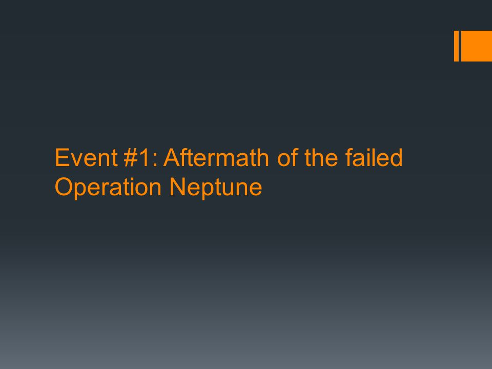 Event #1: Aftermath of the failed Operation Neptune