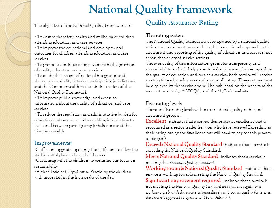 National Quality Framework Quality Assurance Rating The rating system The National Quality Standard is accompanied by a national quality rating and assessment process that reflects a national approach to the assessment and reporting of the quality of education and care services across the variety of service settings.