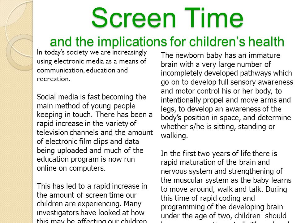 Screen Time and the implications for children's health In today's society we are increasingly using electronic media as a means of communication, education and recreation.
