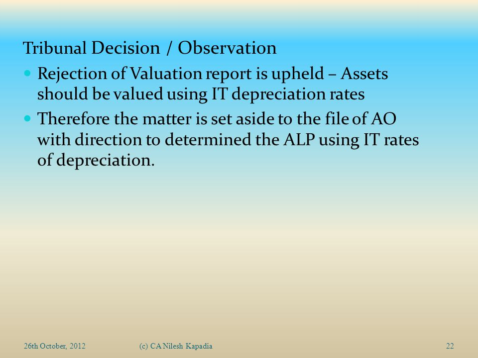 26th October, 2012(c) CA Nilesh Kapadia22 Tribunal Decision / Observation Rejection of Valuation report is upheld – Assets should be valued using IT d