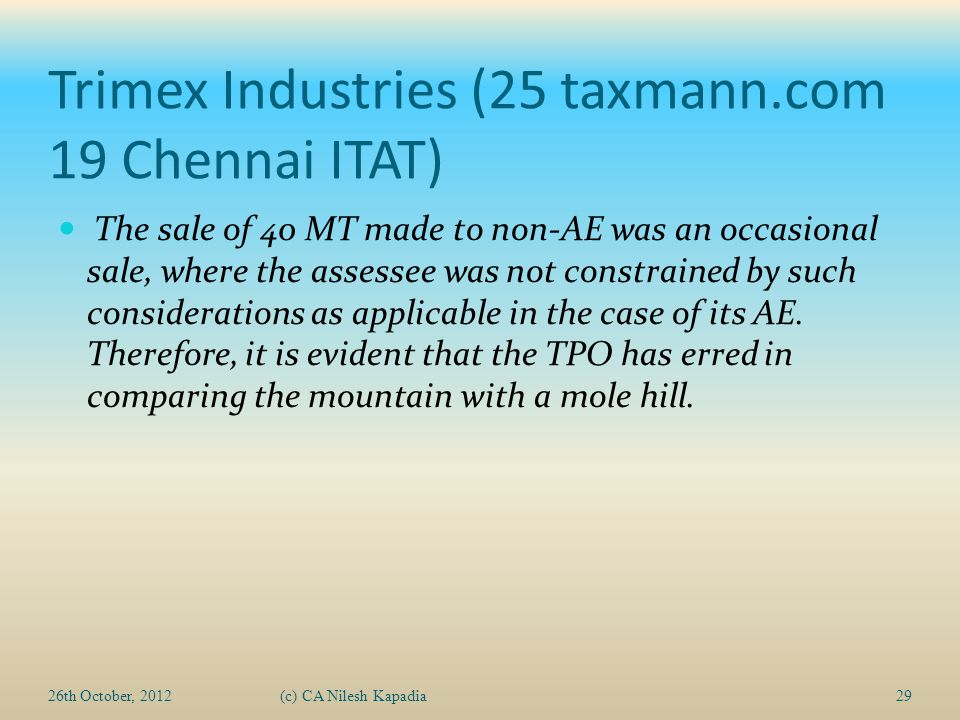 Trimex Industries (25 taxmann.com 19 Chennai ITAT) The sale of 40 MT made to non-AE was an occasional sale, where the assessee was not constrained by