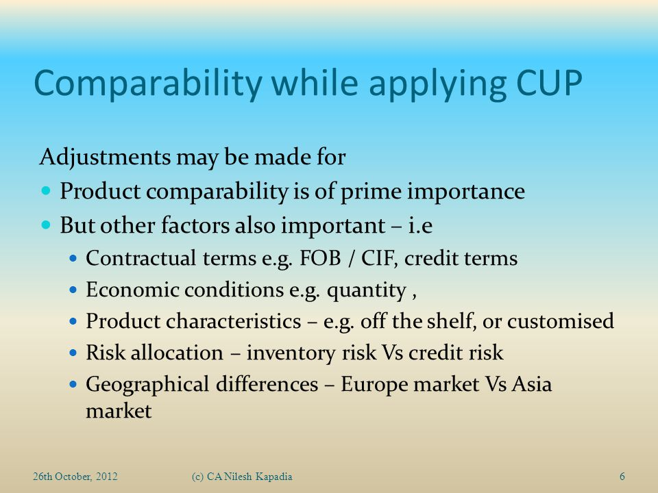 Comparability while applying CUP Adjustments may be made for Product comparability is of prime importance But other factors also important – i.e Contractual terms e.g.
