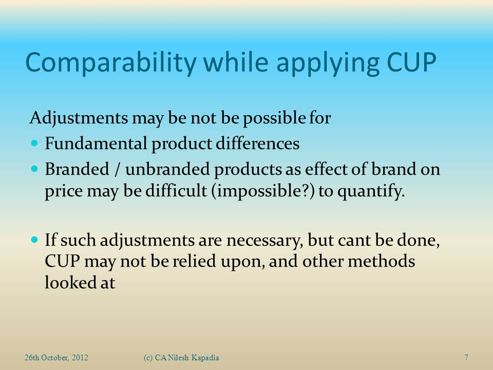Comparability while applying CUP Adjustments may be not be possible for Fundamental product differences Branded / unbranded products as effect of brand on price may be difficult (impossible ) to quantify.
