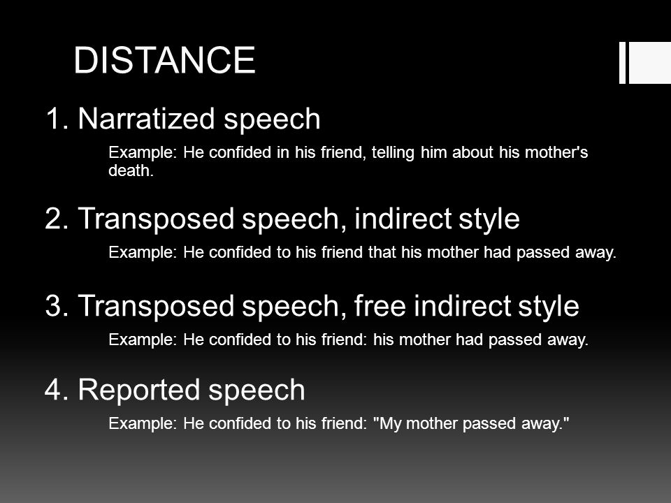 DISTANCE 1. Narratized speech Example: He confided in his friend, telling him about his mother's death. 2. Transposed speech, indirect style Example: