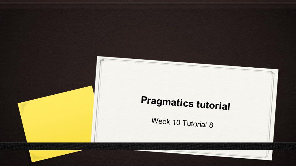Pragmatics tutorial Week 10 Tutorial 8