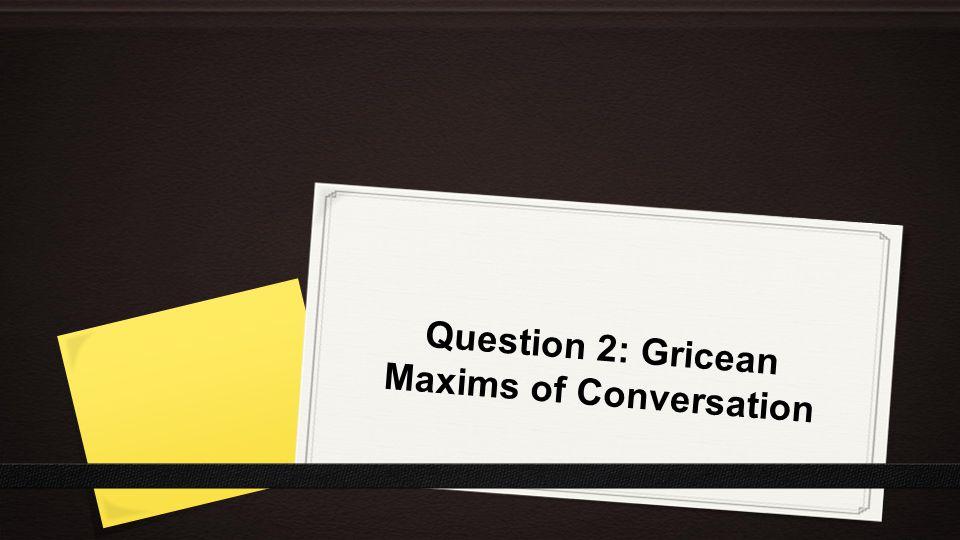 Question 2: Gricean Maxims of Conversation