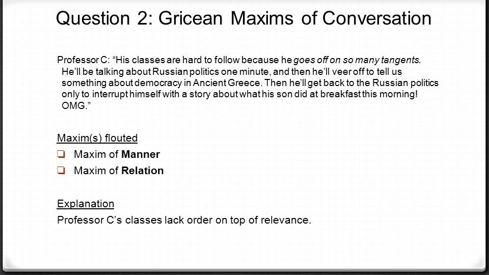 """Question 2: Gricean Maxims of Conversation Professor C: """"His classes are hard to follow because he goes off on so many tangents. He'll be talking abou"""