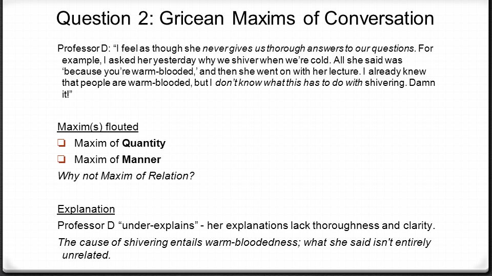 """Question 2: Gricean Maxims of Conversation Professor D: """"I feel as though she never gives us thorough answers to our questions. For example, I asked h"""