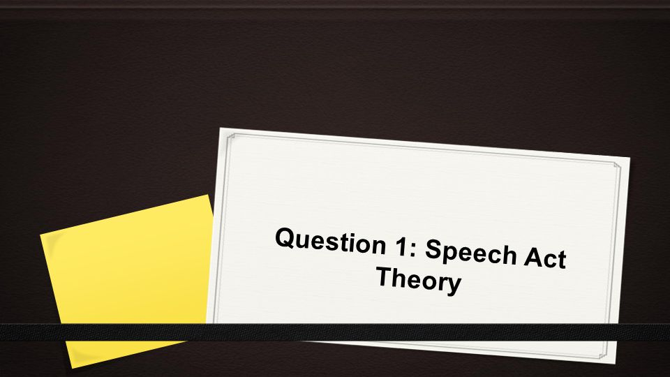 Speech Act Theory ●Speech Act – an utterance made by a speaker to perform a variety of actions Forms: 1.