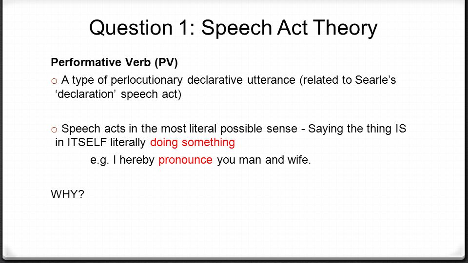 Question 1: Speech Act Theory Performative Verb (PV) o A type of perlocutionary declarative utterance (related to Searle's 'declaration' speech act) o