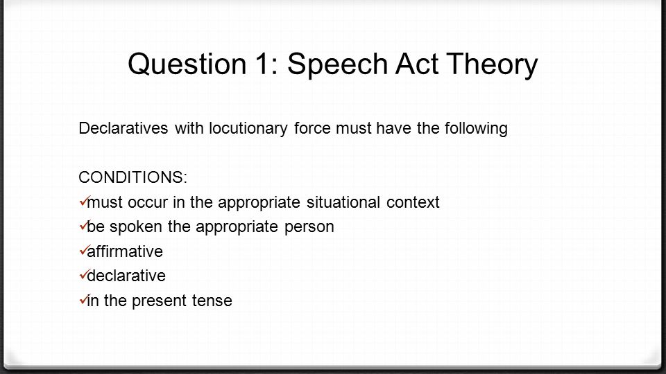 Declaratives with locutionary force must have the following CONDITIONS: must occur in the appropriate situational context be spoken the appropriate pe