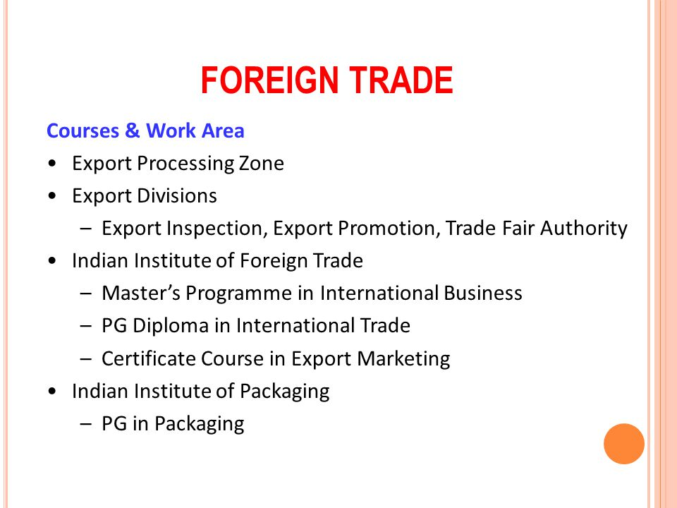 FOREIGN TRADE Courses & Work Area Export Processing Zone Export Divisions –Export Inspection, Export Promotion, Trade Fair Authority Indian Institute
