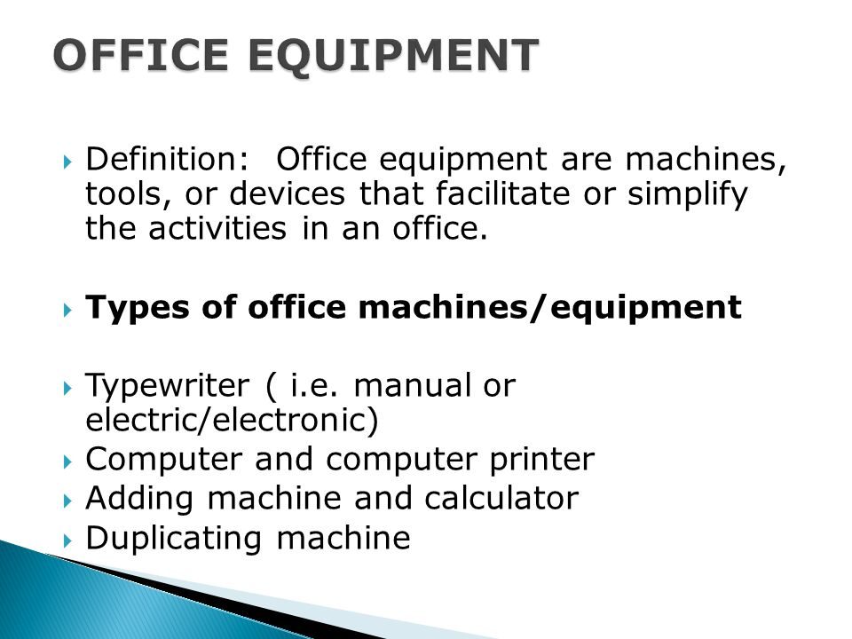  Definition: Office equipment are machines, tools, or devices that facilitate or simplify the activities in an office.