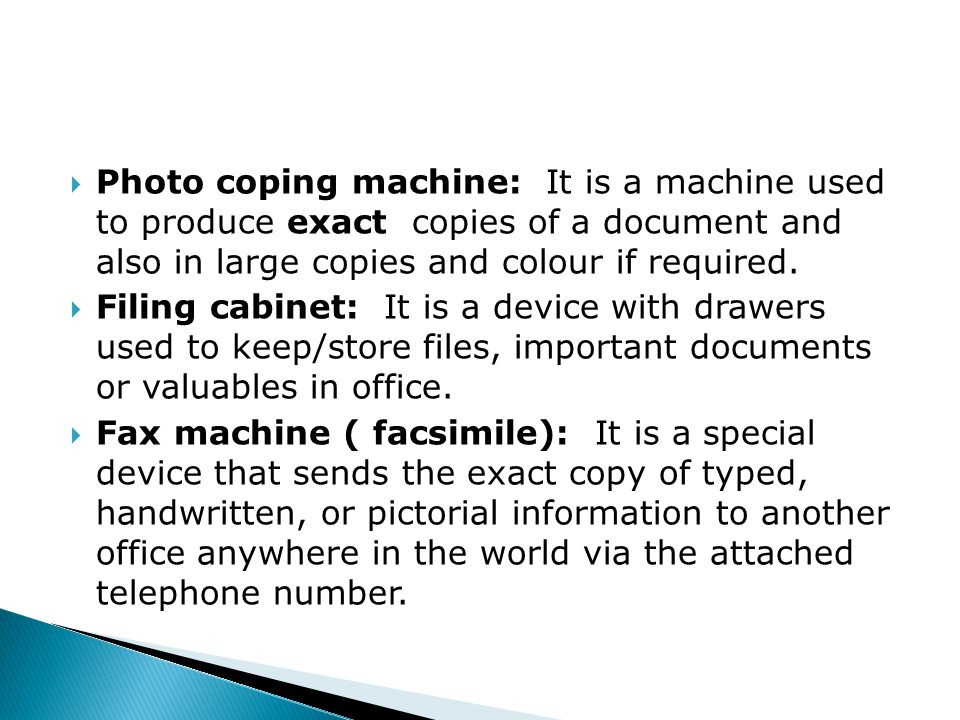  Photo coping machine: It is a machine used to produce exact copies of a document and also in large copies and colour if required.