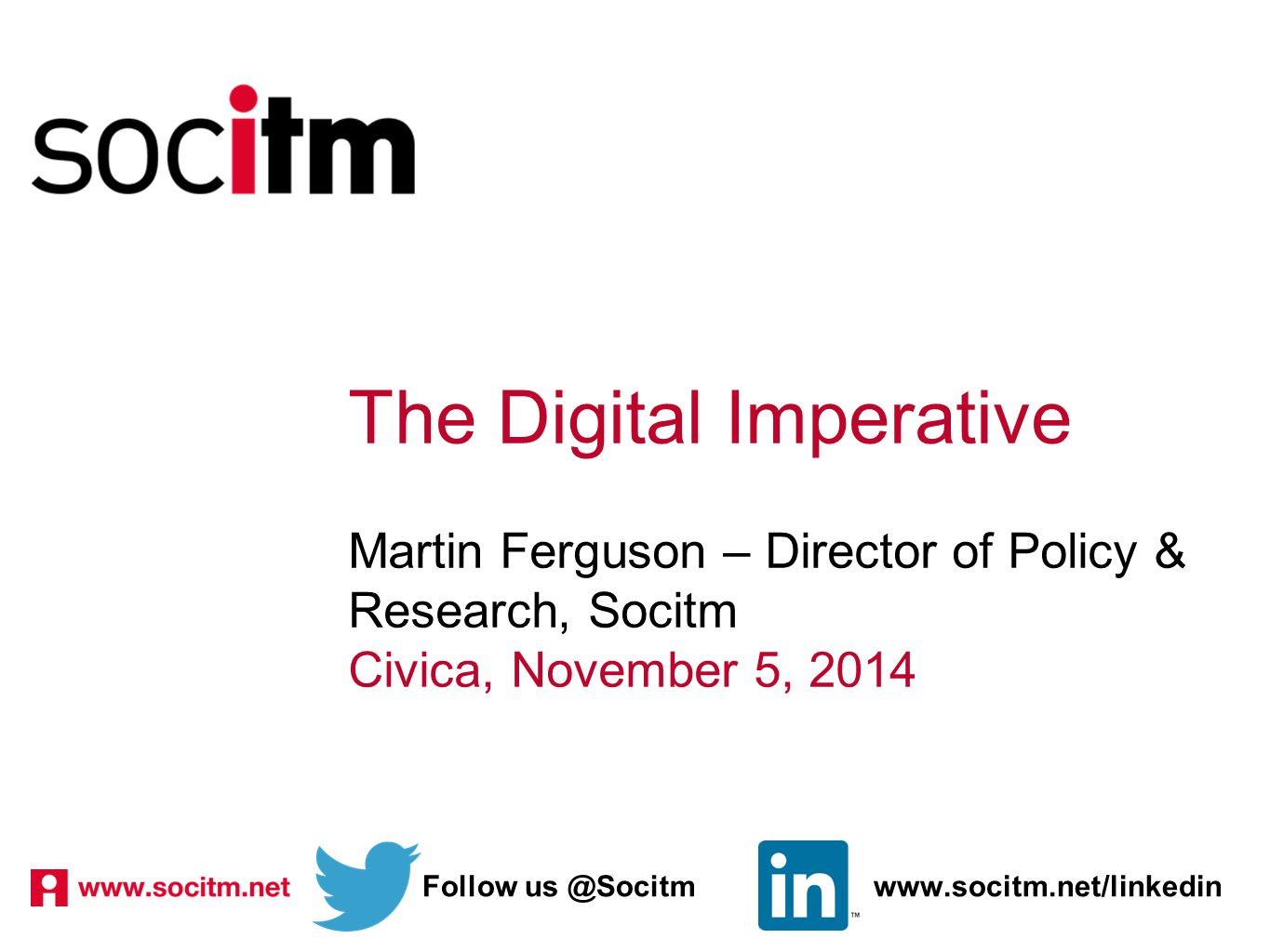 The Digital Imperative Martin Ferguson – Director of Policy & Research, Socitm Civica, November 5, 2014 Follow us @Socitmwww.socitm.net/linkedin