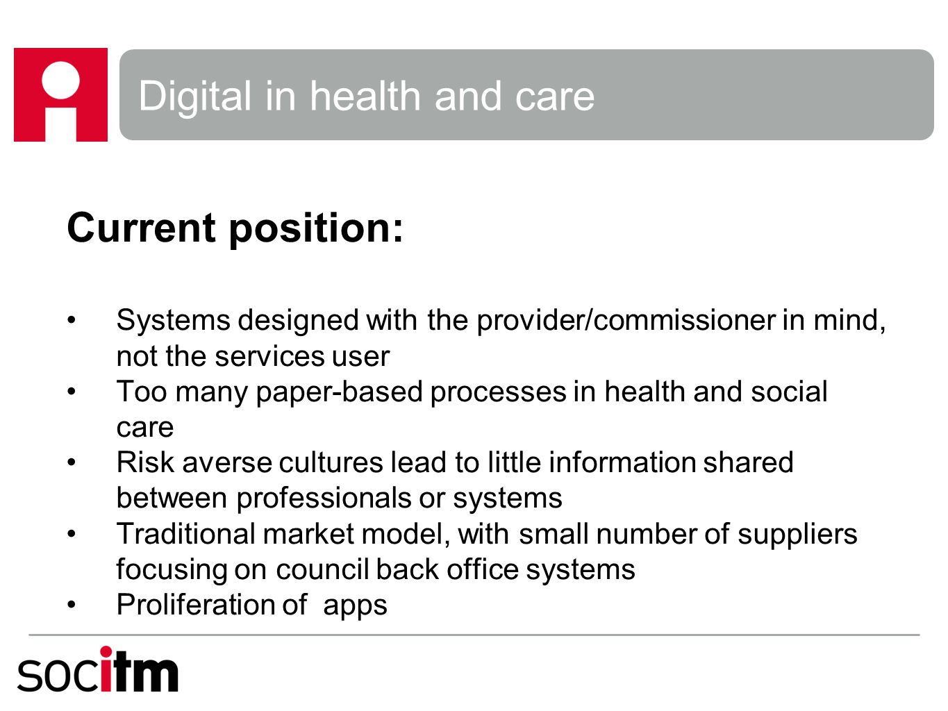 Current position: Systems designed with the provider/commissioner in mind, not the services user Too many paper-based processes in health and social care Risk averse cultures lead to little information shared between professionals or systems Traditional market model, with small number of suppliers focusing on council back office systems Proliferation of apps