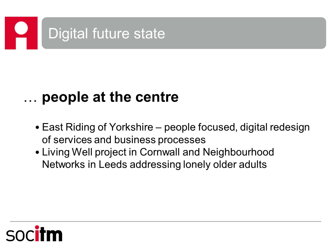 Digital future state … people at the centre East Riding of Yorkshire – people focused, digital redesign of services and business processes Living Well project in Cornwall and Neighbourhood Networks in Leeds addressing lonely older adults