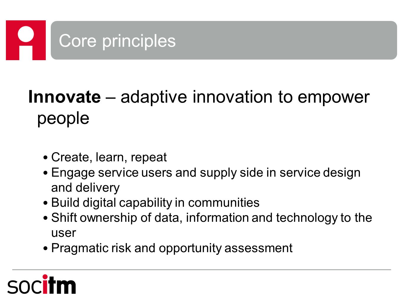 Core principles Innovate – adaptive innovation to empower people Create, learn, repeat Engage service users and supply side in service design and delivery Build digital capability in communities Shift ownership of data, information and technology to the user Pragmatic risk and opportunity assessment