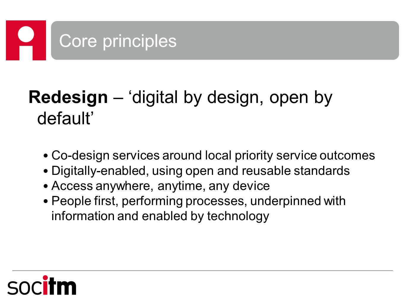 Core principles Collaborate – share and re-use resources and assets Join-up service delivery Collaboratively developed, open, digital delivery processes and services Jointly commission ICT infrastructure and services Pool budgets, share staff and skills Measure, capture and share holistic benefits and savings