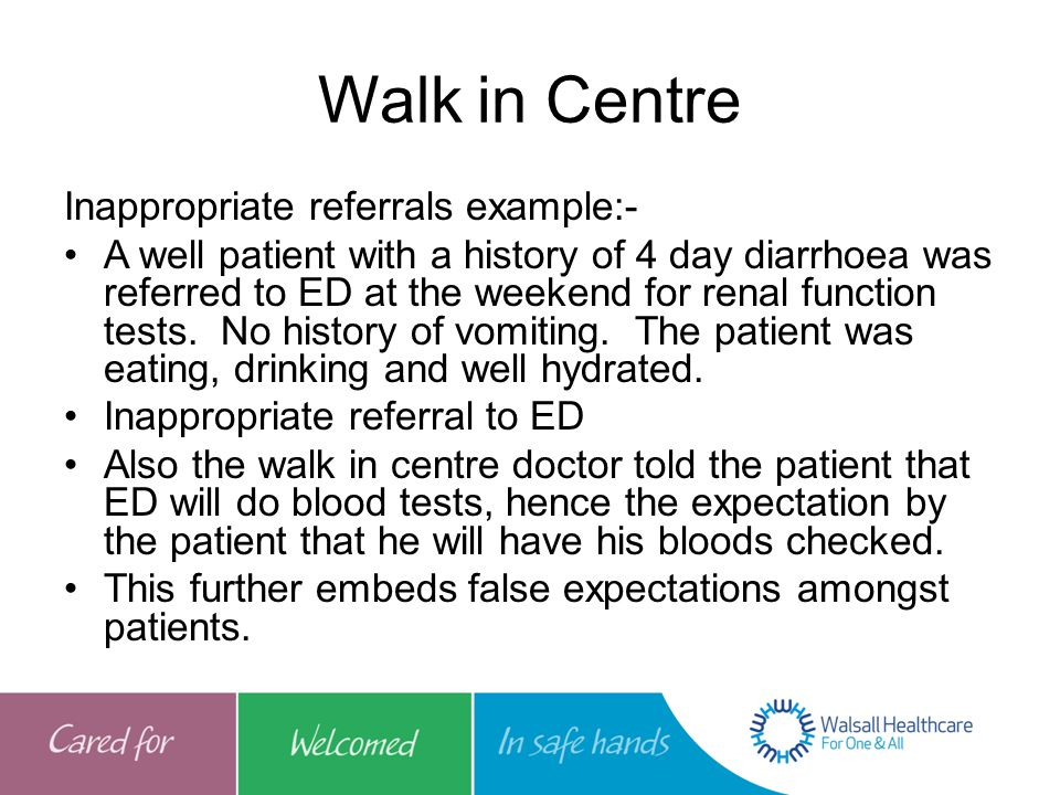 Walk in Centre Inappropriate referrals example:- A well patient with a history of 4 day diarrhoea was referred to ED at the weekend for renal function tests.