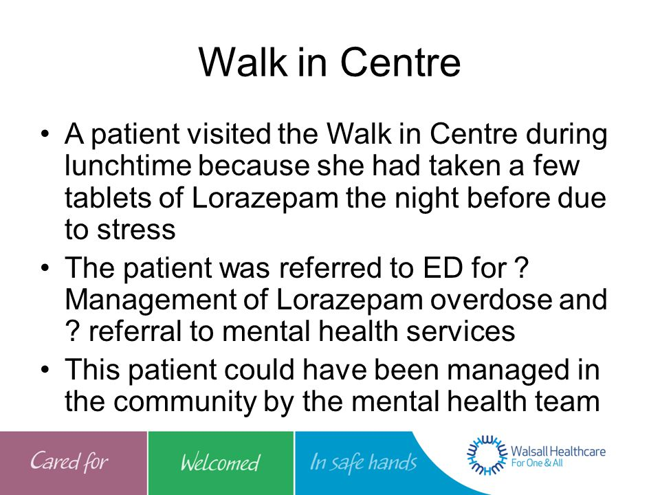 Walk in Centre A patient visited the Walk in Centre during lunchtime because she had taken a few tablets of Lorazepam the night before due to stress The patient was referred to ED for .