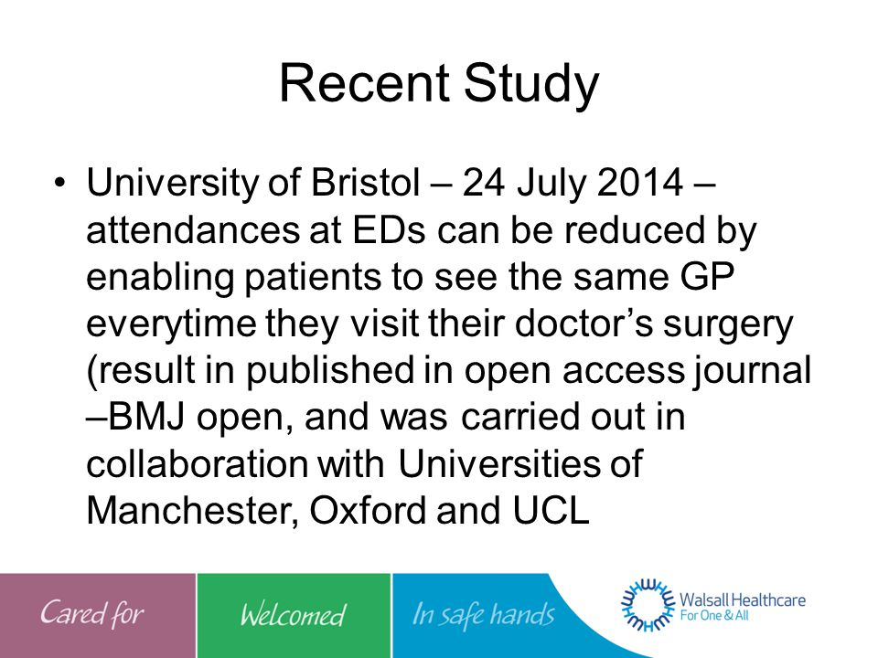 Recent Study University of Bristol – 24 July 2014 – attendances at EDs can be reduced by enabling patients to see the same GP everytime they visit their doctor's surgery (result in published in open access journal –BMJ open, and was carried out in collaboration with Universities of Manchester, Oxford and UCL