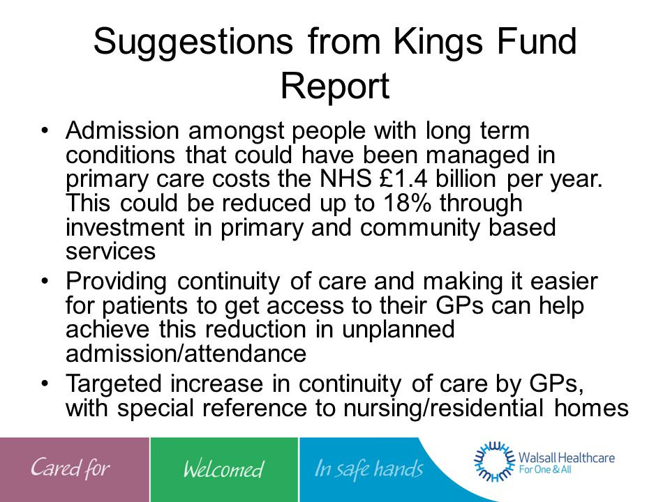 Suggestions from Kings Fund Report Admission amongst people with long term conditions that could have been managed in primary care costs the NHS £1.4 billion per year.
